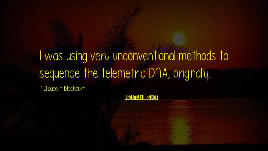 Unconventional Sayings By Elizabeth Blackburn: I was using very unconventional methods to sequence the telemetric DNA, originally.