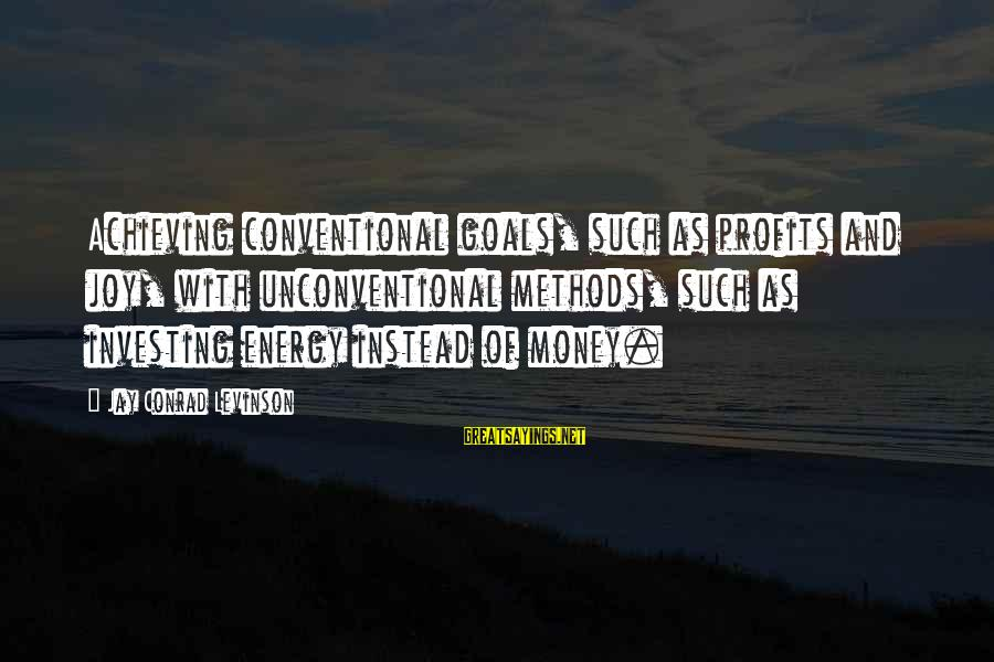 Unconventional Sayings By Jay Conrad Levinson: Achieving conventional goals, such as profits and joy, with unconventional methods, such as investing energy
