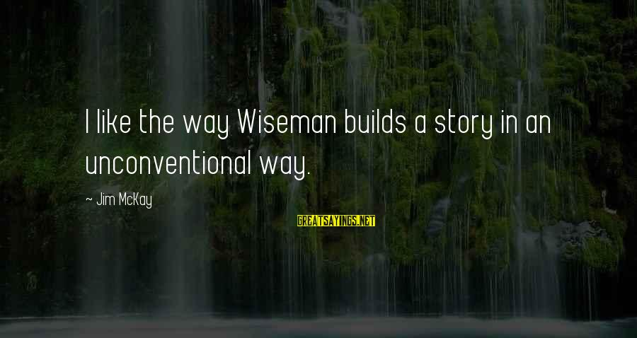 Unconventional Sayings By Jim McKay: I like the way Wiseman builds a story in an unconventional way.
