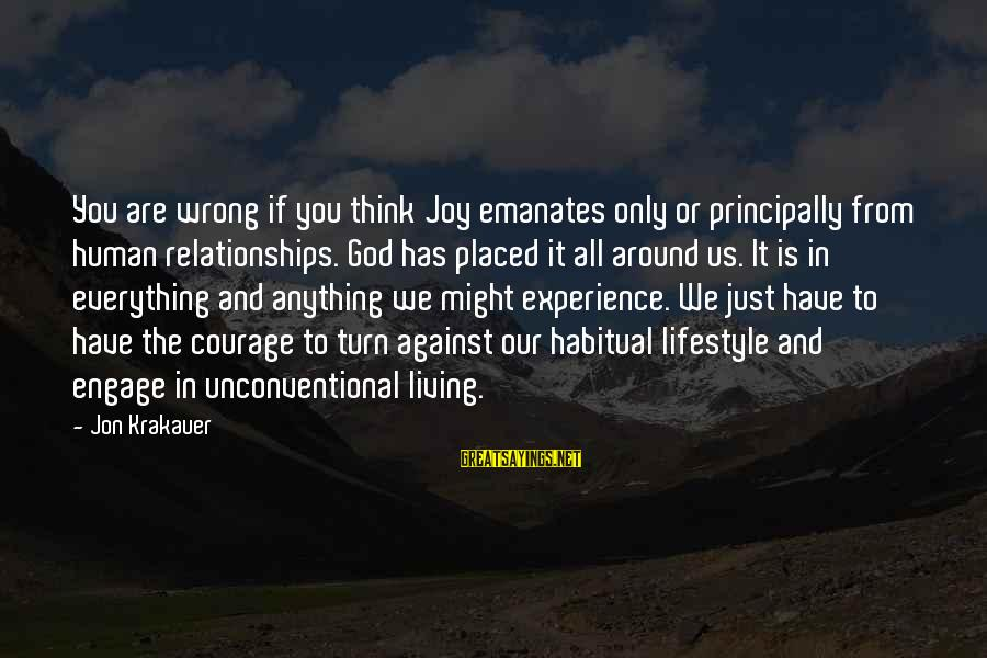 Unconventional Sayings By Jon Krakauer: You are wrong if you think Joy emanates only or principally from human relationships. God
