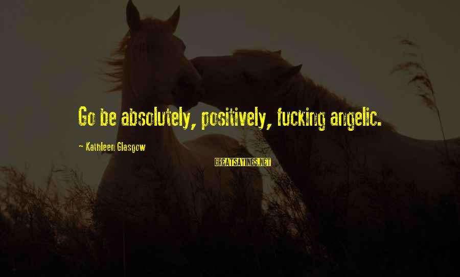 Unconventional Sayings By Kathleen Glasgow: Go be absolutely, positively, fucking angelic.