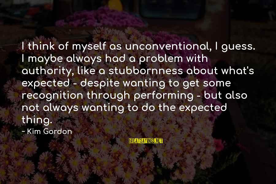 Unconventional Sayings By Kim Gordon: I think of myself as unconventional, I guess. I maybe always had a problem with