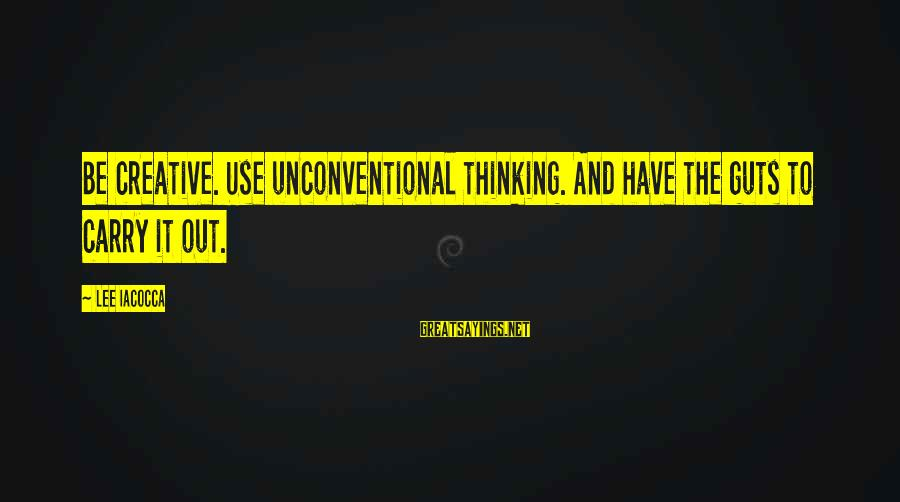 Unconventional Sayings By Lee Iacocca: Be creative. Use unconventional thinking. And have the guts to carry it out.