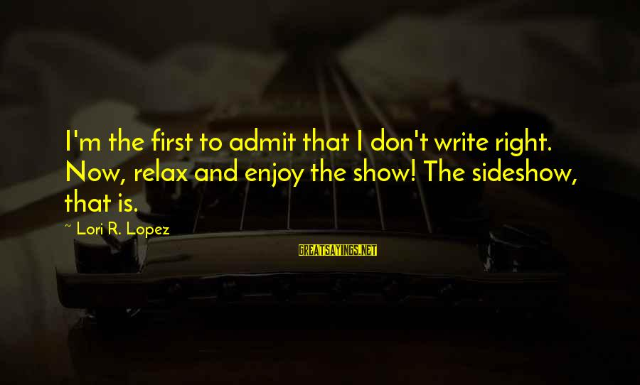 Unconventional Sayings By Lori R. Lopez: I'm the first to admit that I don't write right. Now, relax and enjoy the
