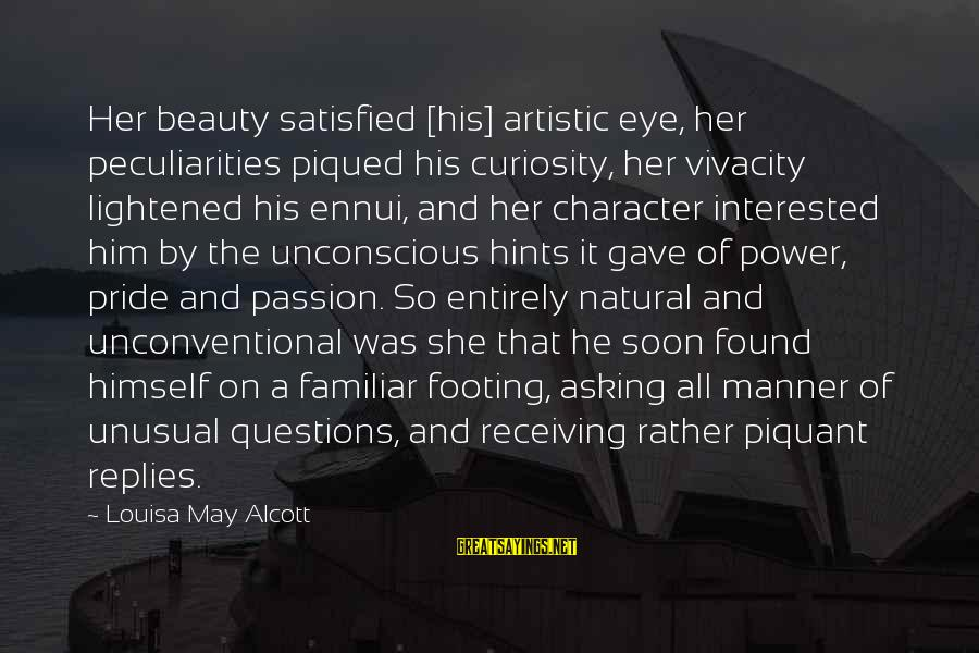 Unconventional Sayings By Louisa May Alcott: Her beauty satisfied [his] artistic eye, her peculiarities piqued his curiosity, her vivacity lightened his