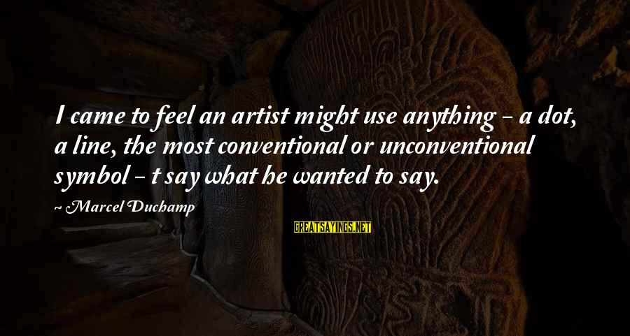 Unconventional Sayings By Marcel Duchamp: I came to feel an artist might use anything - a dot, a line, the