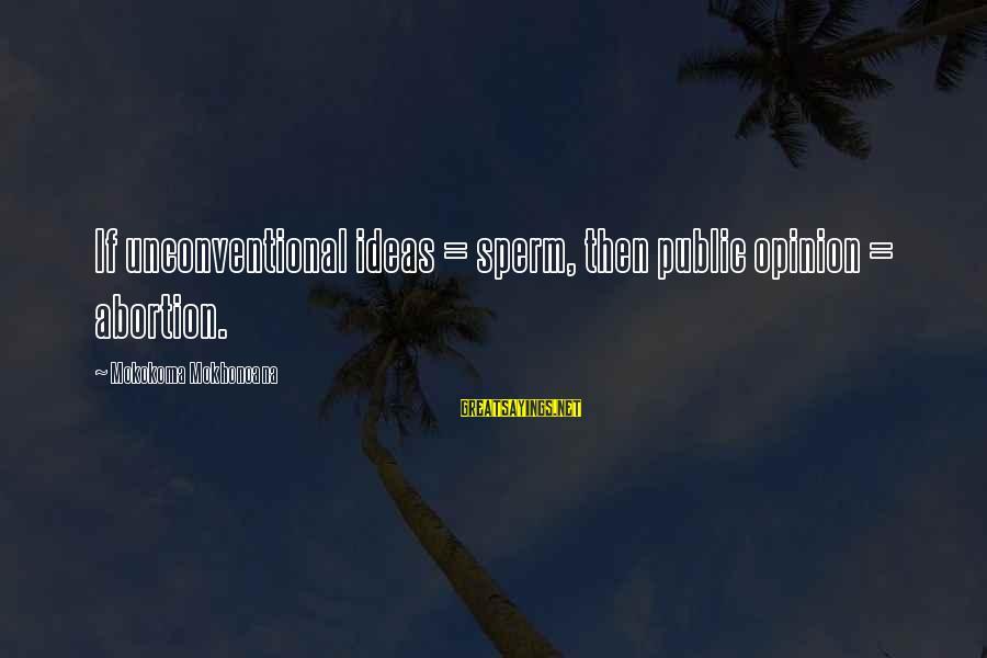 Unconventional Sayings By Mokokoma Mokhonoana: If unconventional ideas = sperm, then public opinion = abortion.
