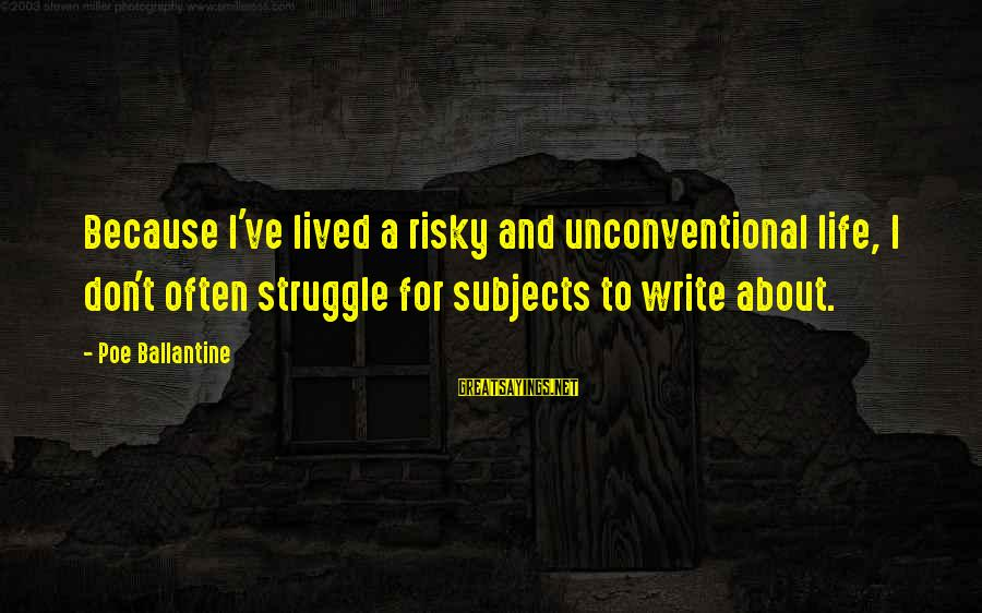 Unconventional Sayings By Poe Ballantine: Because I've lived a risky and unconventional life, I don't often struggle for subjects to