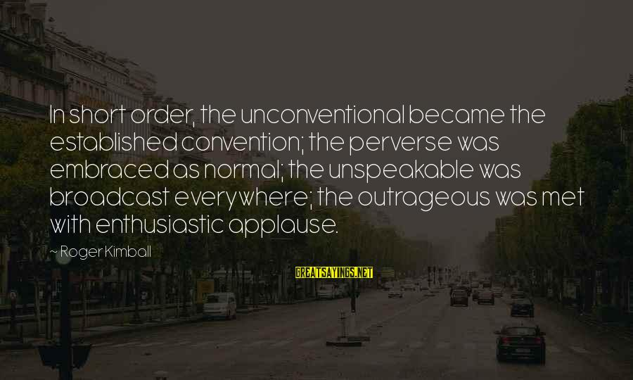 Unconventional Sayings By Roger Kimball: In short order, the unconventional became the established convention; the perverse was embraced as normal;