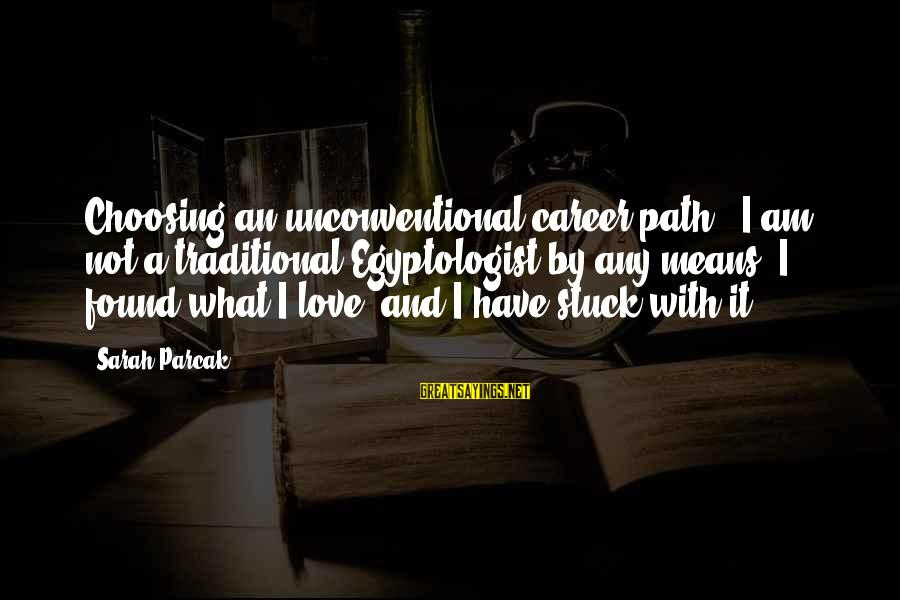 Unconventional Sayings By Sarah Parcak: Choosing an unconventional career path - I am not a traditional Egyptologist by any means.