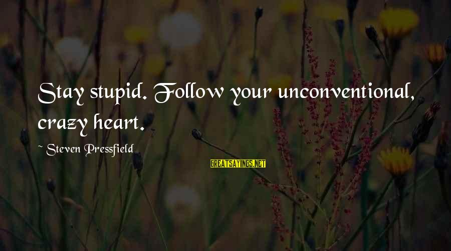 Unconventional Sayings By Steven Pressfield: Stay stupid. Follow your unconventional, crazy heart.