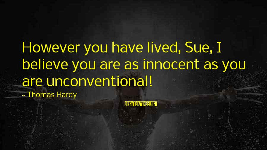 Unconventional Sayings By Thomas Hardy: However you have lived, Sue, I believe you are as innocent as you are unconventional!