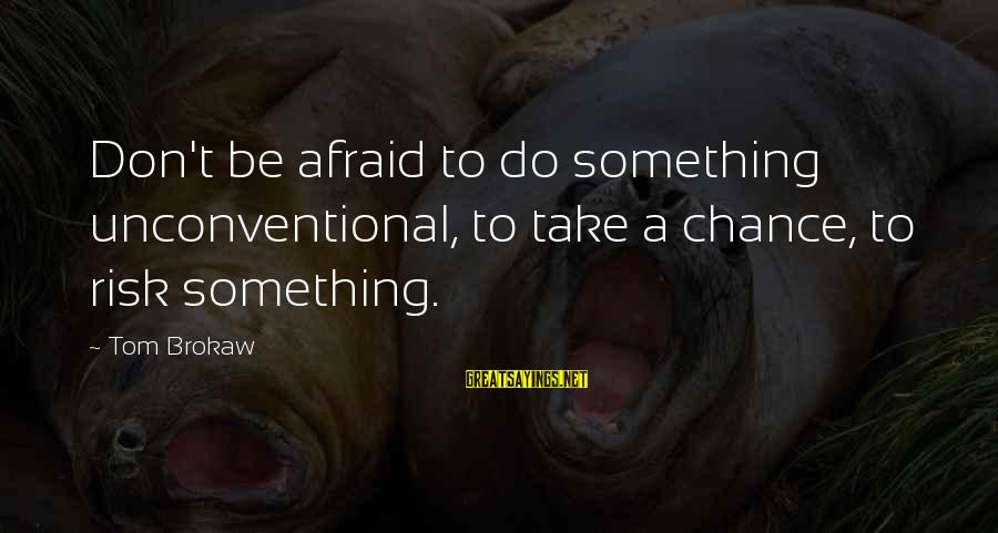 Unconventional Sayings By Tom Brokaw: Don't be afraid to do something unconventional, to take a chance, to risk something.