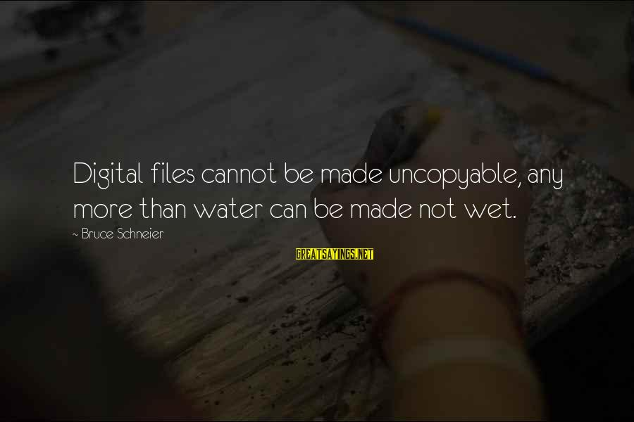 Uncopyable Sayings By Bruce Schneier: Digital files cannot be made uncopyable, any more than water can be made not wet.