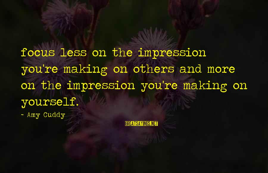 Under The Same Sky Sayings By Amy Cuddy: focus less on the impression you're making on others and more on the impression you're