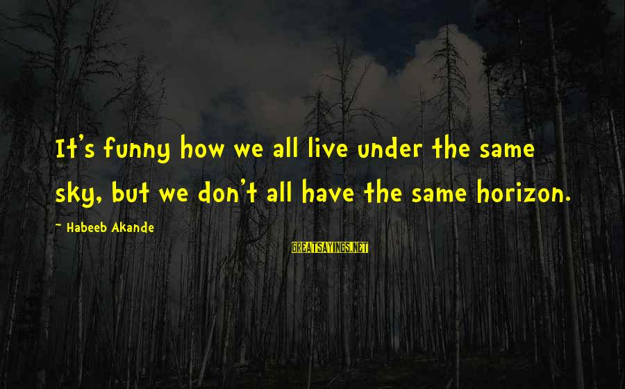 Under The Same Sky Sayings By Habeeb Akande: It's funny how we all live under the same sky, but we don't all have
