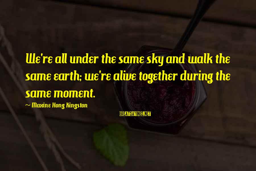 Under The Same Sky Sayings By Maxine Hong Kingston: We're all under the same sky and walk the same earth; we're alive together during
