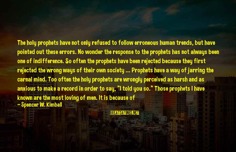 Under The Same Sky Sayings By Spencer W. Kimball: The holy prophets have not only refused to follow erroneous human trends, but have pointed