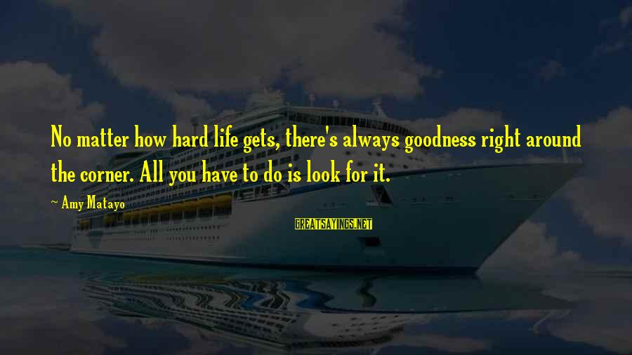 Undercompensation Sayings By Amy Matayo: No matter how hard life gets, there's always goodness right around the corner. All you