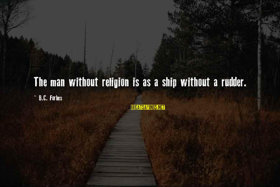 Undercompensation Sayings By B.C. Forbes: The man without religion is as a ship without a rudder.
