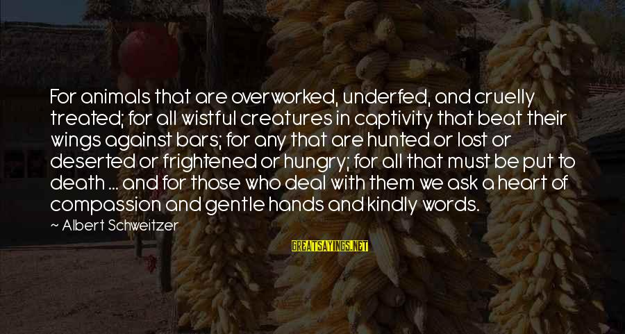 Underfed Sayings By Albert Schweitzer: For animals that are overworked, underfed, and cruelly treated; for all wistful creatures in captivity