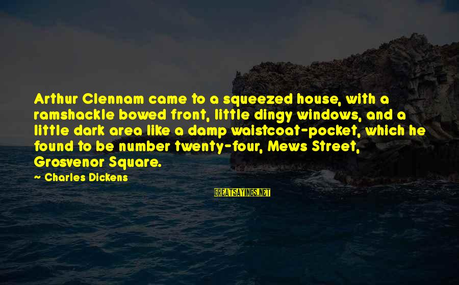 Underfed Sayings By Charles Dickens: Arthur Clennam came to a squeezed house, with a ramshackle bowed front, little dingy windows,