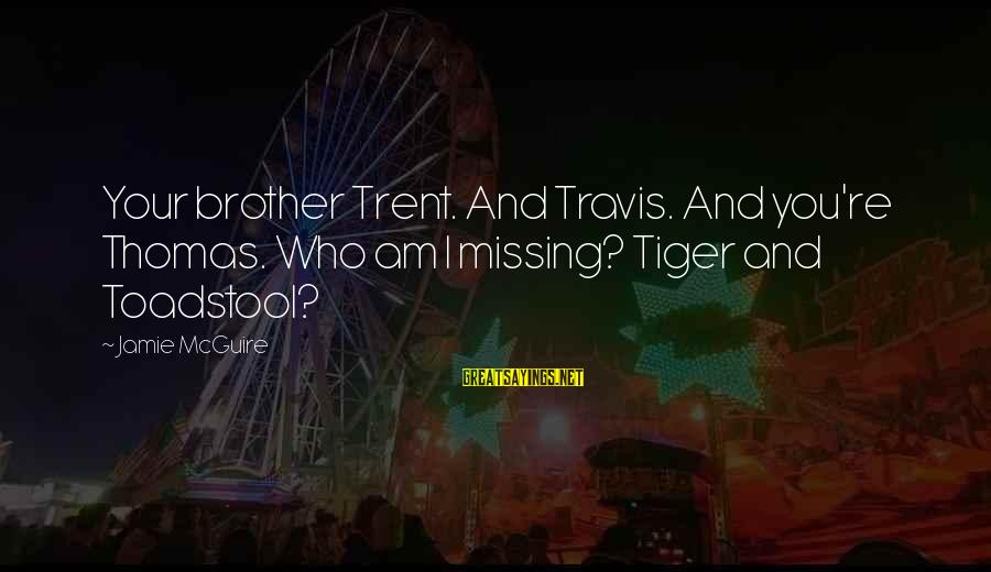 Underfed Sayings By Jamie McGuire: Your brother Trent. And Travis. And you're Thomas. Who am I missing? Tiger and Toadstool?