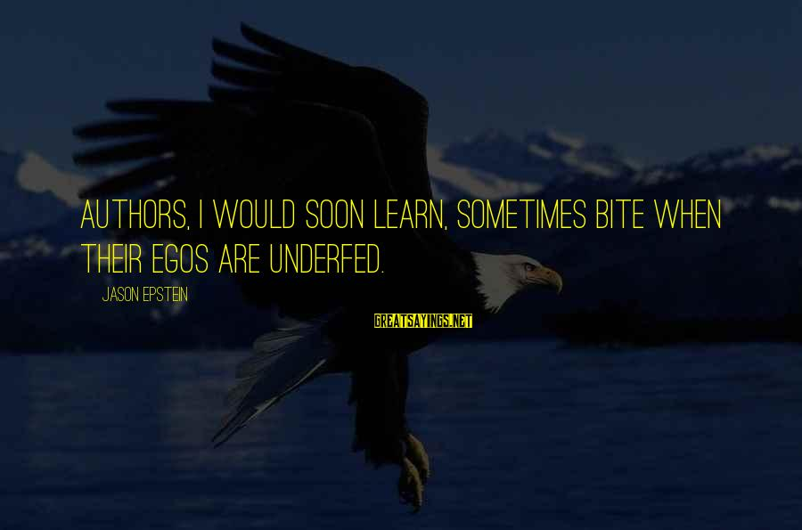 Underfed Sayings By Jason Epstein: Authors, I would soon learn, sometimes bite when their egos are underfed.