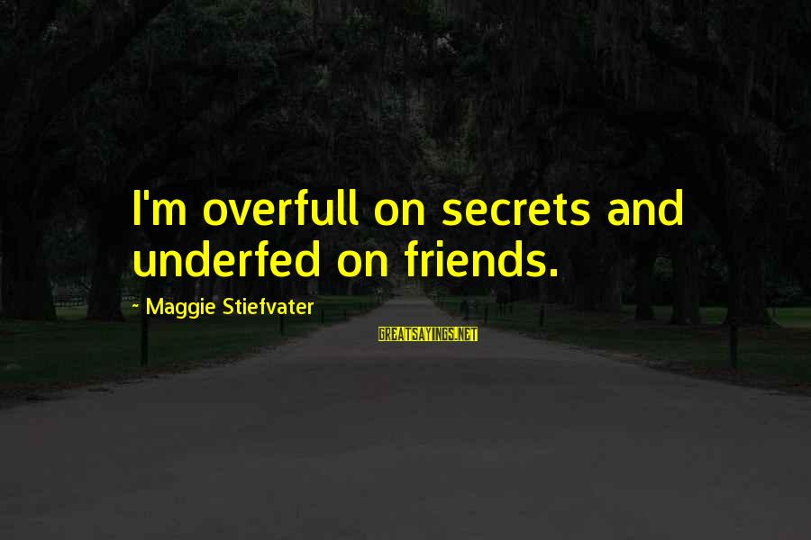 Underfed Sayings By Maggie Stiefvater: I'm overfull on secrets and underfed on friends.