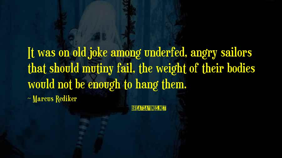 Underfed Sayings By Marcus Rediker: It was on old joke among underfed, angry sailors that should mutiny fail, the weight