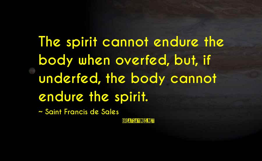 Underfed Sayings By Saint Francis De Sales: The spirit cannot endure the body when overfed, but, if underfed, the body cannot endure