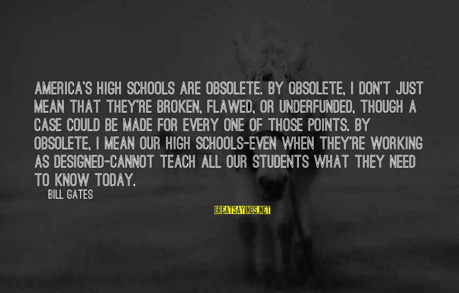 Underfunded Sayings By Bill Gates: America's high schools are obsolete. By obsolete, I don't just mean that they're broken, flawed,