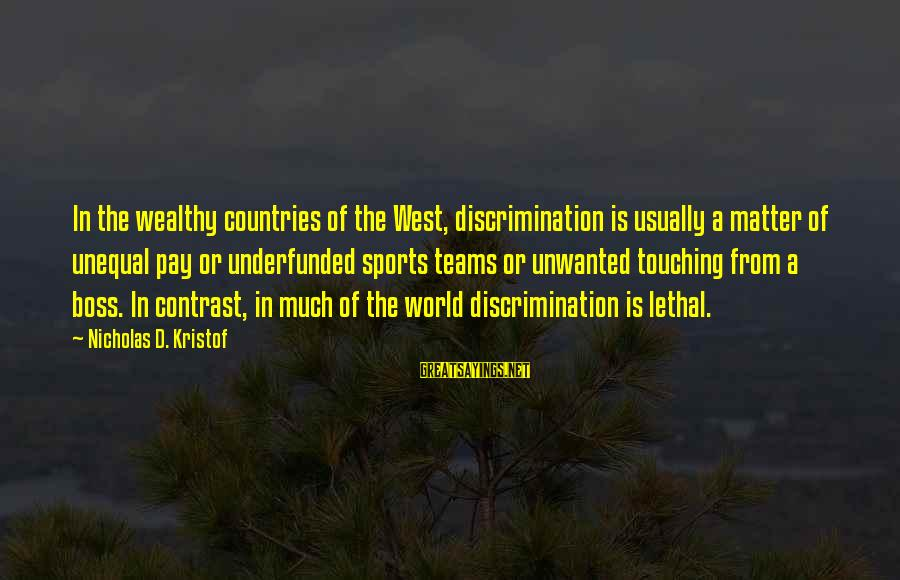 Underfunded Sayings By Nicholas D. Kristof: In the wealthy countries of the West, discrimination is usually a matter of unequal pay