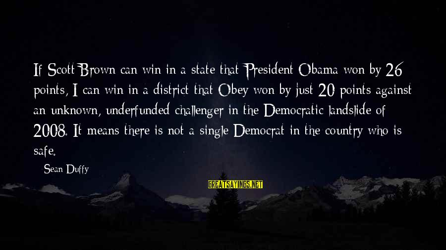 Underfunded Sayings By Sean Duffy: If Scott Brown can win in a state that President Obama won by 26 points,