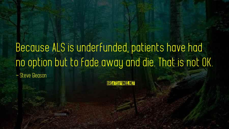 Underfunded Sayings By Steve Gleason: Because ALS is underfunded, patients have had no option but to fade away and die.