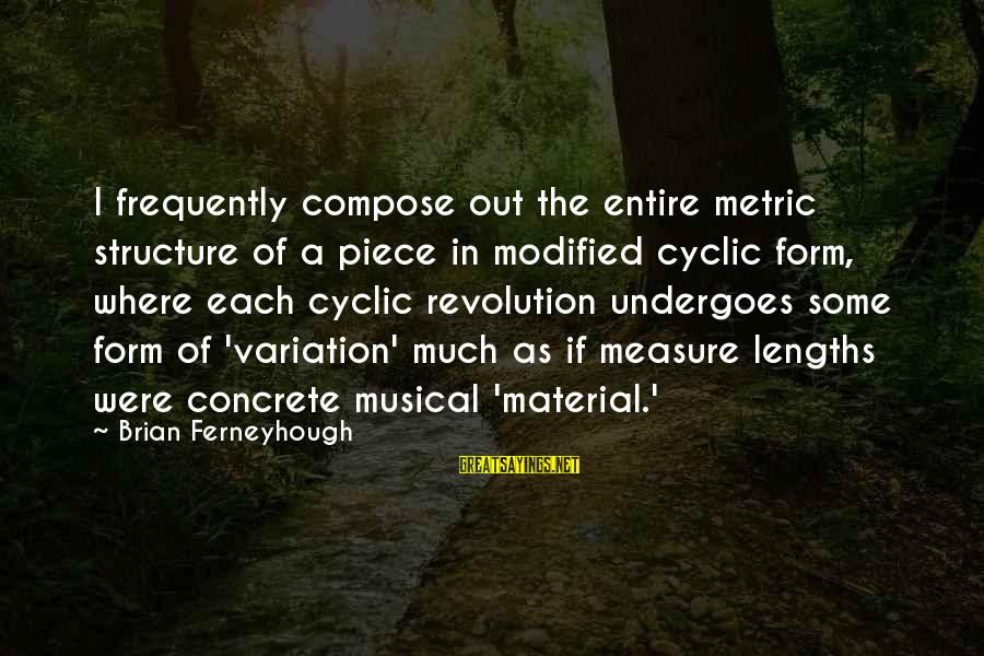 Undergoes Sayings By Brian Ferneyhough: I frequently compose out the entire metric structure of a piece in modified cyclic form,