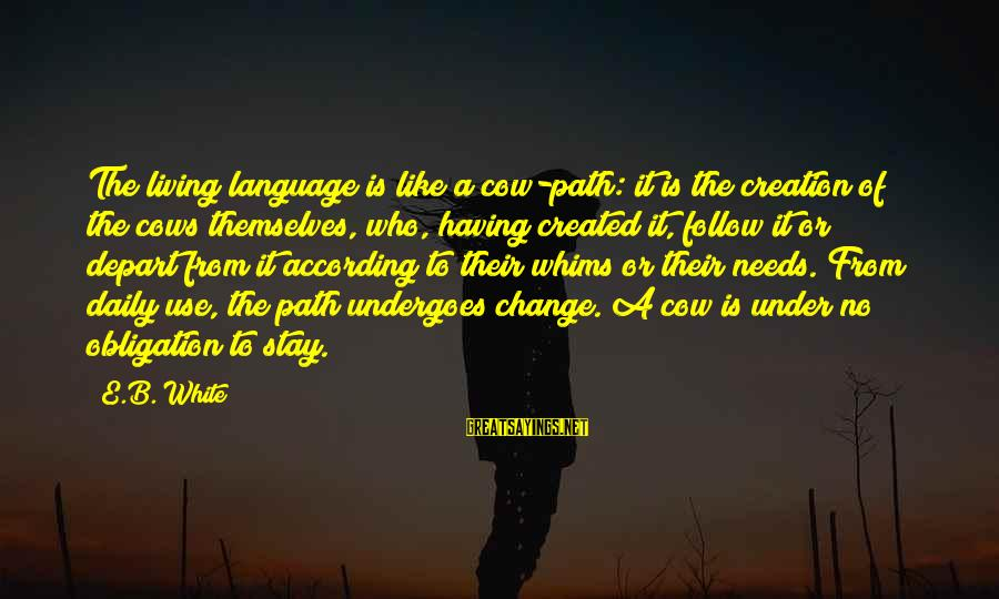Undergoes Sayings By E.B. White: The living language is like a cow-path: it is the creation of the cows themselves,