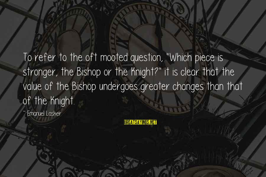 "Undergoes Sayings By Emanuel Lasker: To refer to the oft mooted question, ""Which piece is stronger, the Bishop or the"