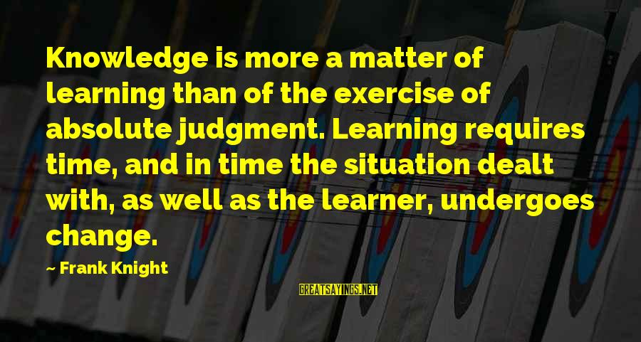 Undergoes Sayings By Frank Knight: Knowledge is more a matter of learning than of the exercise of absolute judgment. Learning