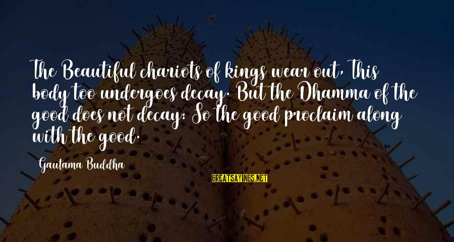 Undergoes Sayings By Gautama Buddha: The Beautiful chariots of kings wear out, This body too undergoes decay. But the Dhamma