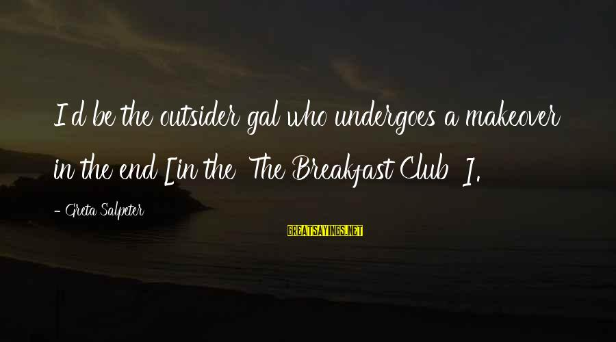 Undergoes Sayings By Greta Salpeter: I'd be the outsider gal who undergoes a makeover in the end [in the 'The