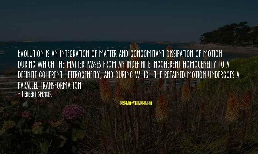 Undergoes Sayings By Herbert Spencer: Evolution is an integration of matter and concomitant dissipation of motion during which the matter