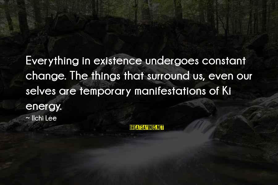 Undergoes Sayings By Ilchi Lee: Everything in existence undergoes constant change. The things that surround us, even our selves are