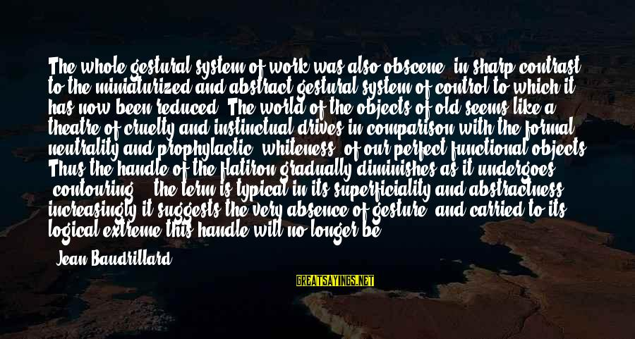 Undergoes Sayings By Jean Baudrillard: The whole gestural system of work was also obscene, in sharp contrast to the miniaturized