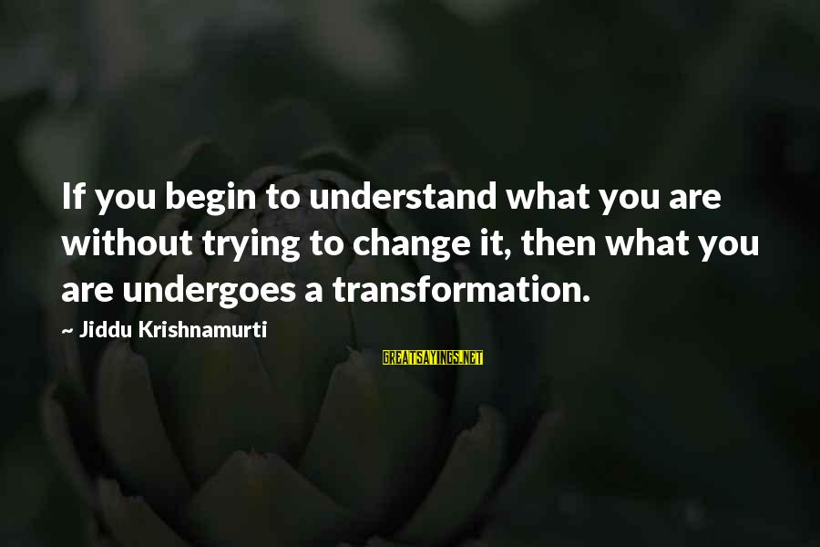 Undergoes Sayings By Jiddu Krishnamurti: If you begin to understand what you are without trying to change it, then what