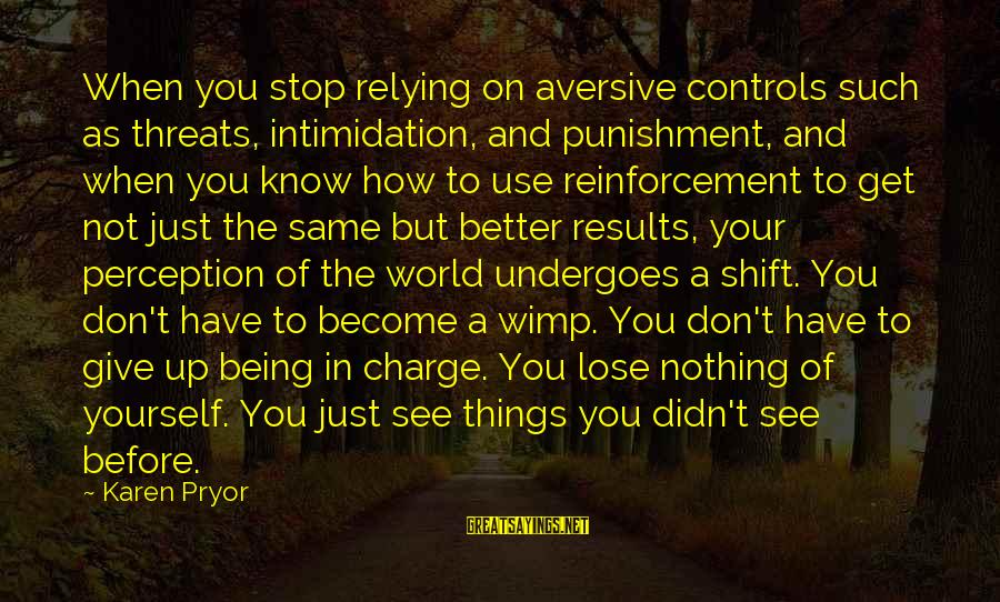 Undergoes Sayings By Karen Pryor: When you stop relying on aversive controls such as threats, intimidation, and punishment, and when