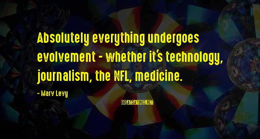Undergoes Sayings By Marv Levy: Absolutely everything undergoes evolvement - whether it's technology, journalism, the NFL, medicine.