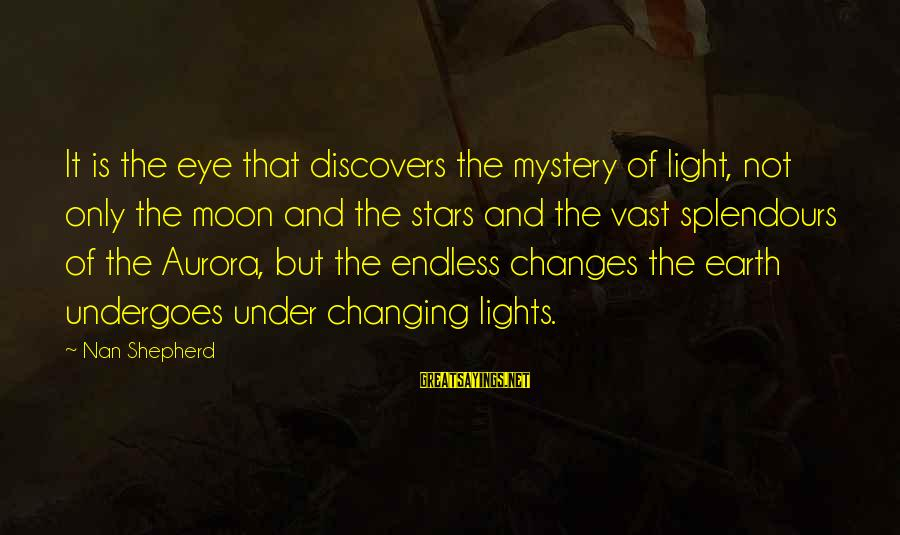 Undergoes Sayings By Nan Shepherd: It is the eye that discovers the mystery of light, not only the moon and