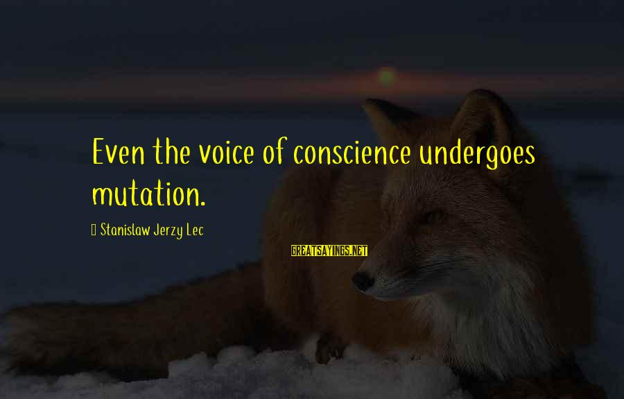 Undergoes Sayings By Stanislaw Jerzy Lec: Even the voice of conscience undergoes mutation.