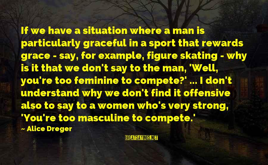 Understand The Situation Sayings By Alice Dreger: If we have a situation where a man is particularly graceful in a sport that
